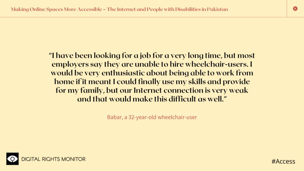 "Image 1: Babar, a 32 year old wheelchair bound person, says, ""I have been looking for a job for a very long time, but most employers say they are unable to hire wheelchair-users. I would be very enthusiastic about being able to work from home if it meant I could finally use my skills and provide for my family, but our Internet connection is very weak and that would make this difficult as well."""