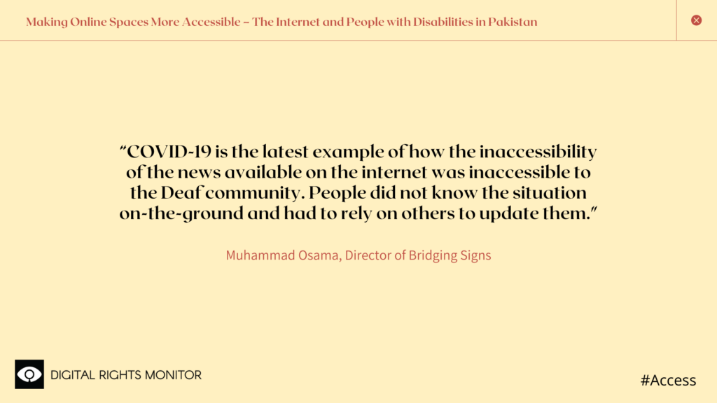 "Image 3: Muhammad Osama,  Director of Bridging Signs, says,  ""COVID-19 is the latest example of how the inaccessibility of the news available on the internet was inaccessible to the Deaf community. People did not know the situation on-the-ground and had to rely on others to update them."""