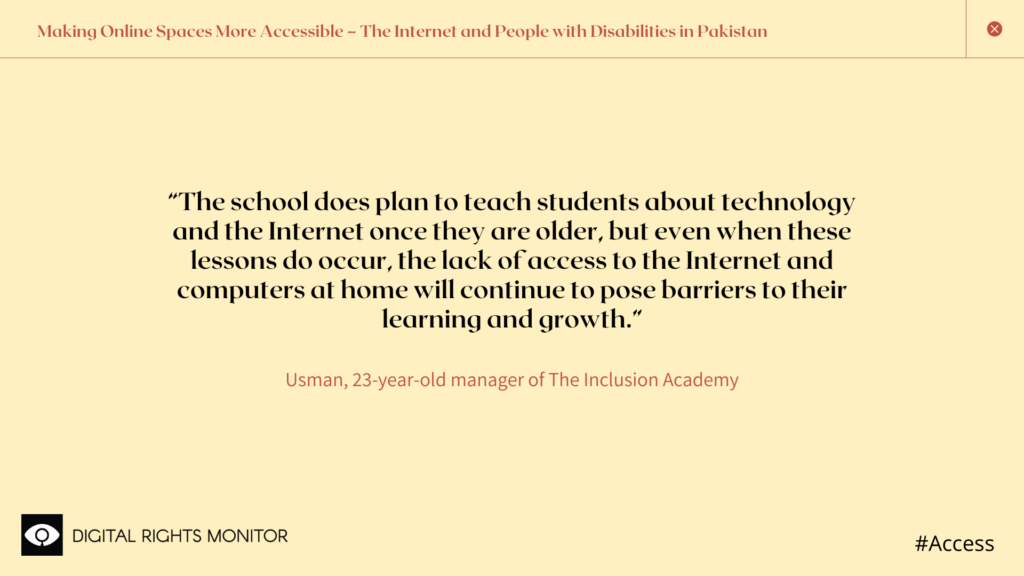 "Image 6: Usman Raza, a 23 year old manager of The Inclusion Academy, says, ""The school does plan to teach students about technology and the internet once they are older, but even when these lessons do occur, the lack of access to the Internet and computers at home will continue to pose barriers to their learning and growth."""