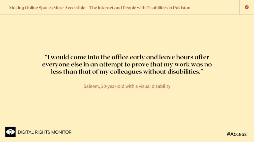 "Image 7: Saleem, a 30 year old person with visual disability, says, ""I would come into the office early and leave hours after everyone else in an attempt to prove that my work was no less than that of my colleagues without disabilities."""