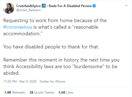 "A screenshot of a Tweet by @imani_barbarin which says,   Requesting to work from home because of the coronavirus is what's called a 'reasonable accommodation'  You have disabled people to thank for that.   Remember this moment in history the next time you think Accessibility laws are too ""burdensome"" to be abided."